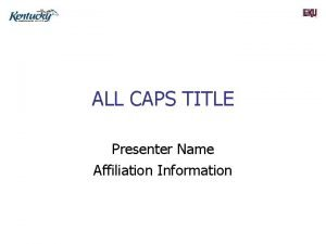 ALL CAPS TITLE Presenter Name Affiliation Information OUTLINE