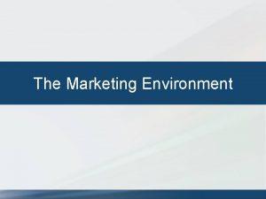 The Marketing Environment THE MARKETING ENVIRONMENT The external