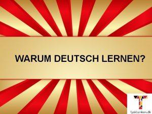 WARUM DEUTSCH LERNEN Warum deutsch lernen Tysk er