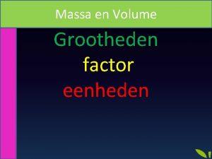 Massa en Volume Grootheden factor eenheden Grootheid Onderwerp