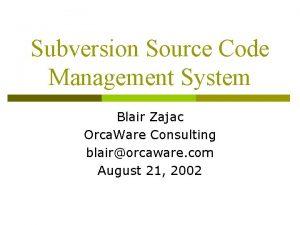 Subversion Source Code Management System Blair Zajac Orca