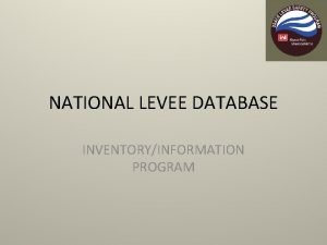 NATIONAL LEVEE DATABASE INVENTORYINFORMATION PROGRAM National Levee Database