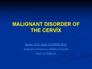 MALIGNANT DISORDER OF THE CERVX Assoc Prof Gazi