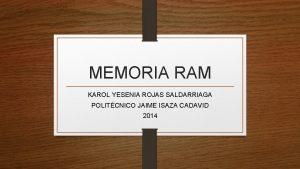 MEMORIA RAM KAROL YESENIA ROJAS SALDARRIAGA POLITCNICO JAIME