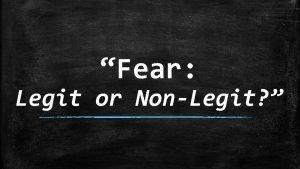 Fear Legit or NonLegit Fear Legit or NonLegit
