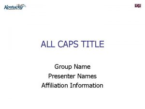 ALL CAPS TITLE Group Name Presenter Names Affiliation