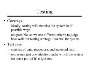 Testing Coverage ideally testing will exercise the system