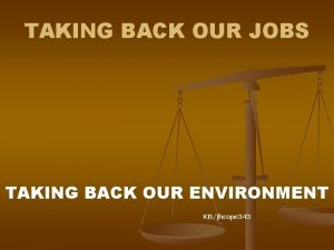 TAKING BACK OUR JOBS TAKING BACK OUR ENVIRONMENT