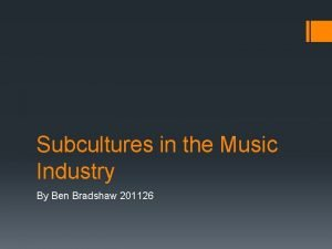 Subcultures in the Music Industry By Ben Bradshaw