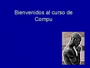 Bienvenidos al curso de Compu Presentacin Jaime Alans