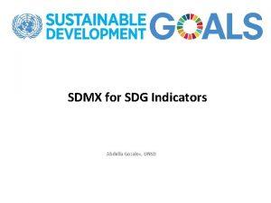 SDMX for SDG Indicators Abdulla Gozalov UNSD What