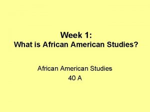 Week 1 What is African American Studies African