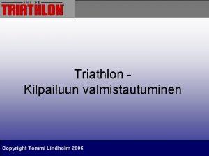 Triathlon Kilpailuun valmistautuminen Copyright Tommi Lindholm 2006 Yleist