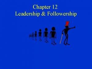 Chapter 12 Leadership Followership Leadership Followership Leadership the
