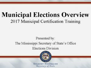Municipal Elections Overview 2017 Municipal Certification Training Presented
