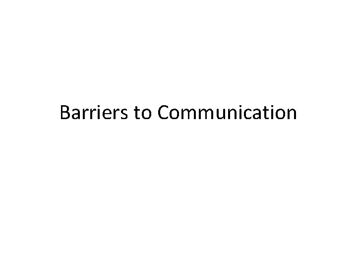Barriers to Communication Barriers any obstacles or difficulties