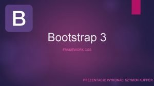 Bootstrap 3 FRAMEWORK CSS PREZENTACJE WYKONA SZYMON KUPPER