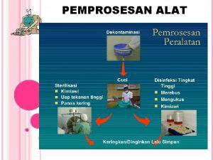 PEMPROSESAN ALAT DEKONTAMINASI ALAT Dekontaminasi adalah langkah penting