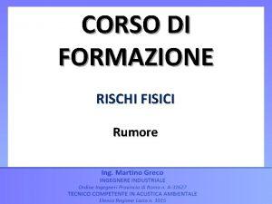 CORSO DI FORMAZIONE RISCHI FISICI Rumore CORSO DI