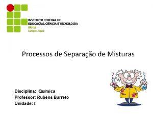 Processos de Separao de Misturas Disciplina Qumica Professor