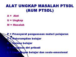 ALAT UNGKAP MASALAH PTSDL AUM PTSDL A Alat