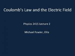 Coulombs Law and the Electric Field Physics 2415