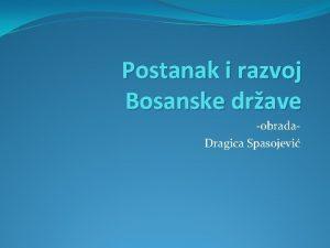 Postanak i razvoj Bosanske drave obrada Dragica Spasojevi