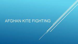 AFGHAN KITE FIGHTING Kite fighting is one of