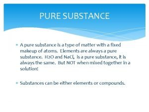 PURE SUBSTANCE A pure substance is a type