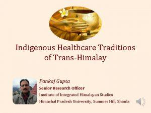 Indigenous Healthcare Traditions of TransHimalay Pankaj Gupta Senior
