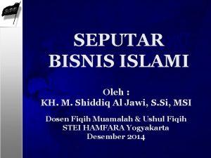 SEPUTAR BISNIS ISLAMI Oleh KH M Shiddiq Al
