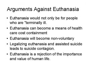 Arguments Against Euthanasia Euthanasia would not only be