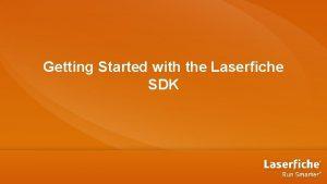 Getting Started with the Laserfiche SDK Agenda SDK