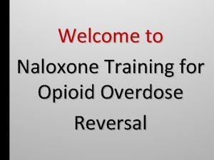 Welcome to Naloxone Training for Opioid Overdose Reversal