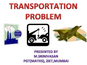 TRANSPORTATION PROBLEM TRANSPORTATION PROBLEM The cheapest way of