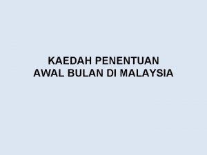 KAEDAH PENENTUAN AWAL BULAN DI MALAYSIA Kaedah Penentuan
