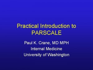 Practical Introduction to PARSCALE Paul K Crane MD