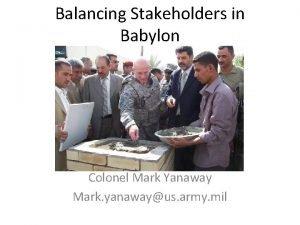 Balancing Stakeholders in Babylon Colonel Mark Yanaway Mark
