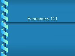 Economics 101 Economics b Economics is what keeps