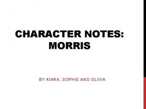 CHARACTER NOTES MORRIS BY KIARA SOPHIE AND OLIVIA