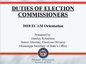 DUTIES OF ELECTION COMMISSIONERS 2018 ECAM Orientation Presented
