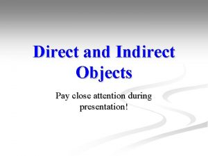 Direct and Indirect Objects Pay close attention during
