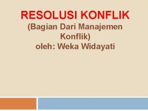 RESOLUSI KONFLIK Bagian Dari Manajemen Konflik oleh Weka