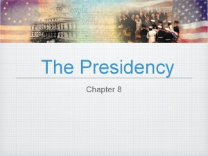 The Presidency Chapter 8 The Presidency In this