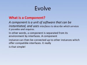 Evolve What is a Component A component is
