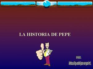 LA HISTORIA DE PEPE Pepe era el tipo
