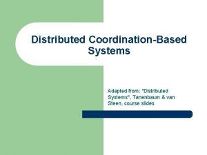 Distributed CoordinationBased Systems Adapted from Distributed Systems Tanenbaum