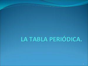 LA TABLA PERIDICA 1 La tabla peridica que