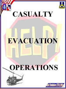 CASUALTY EVACUATION OPERATIONS PURPOSE The purpose of this