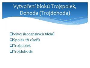 Vytvoen blok Trojspolek Dohoda Trojdohoda q Vvoj mocenskch